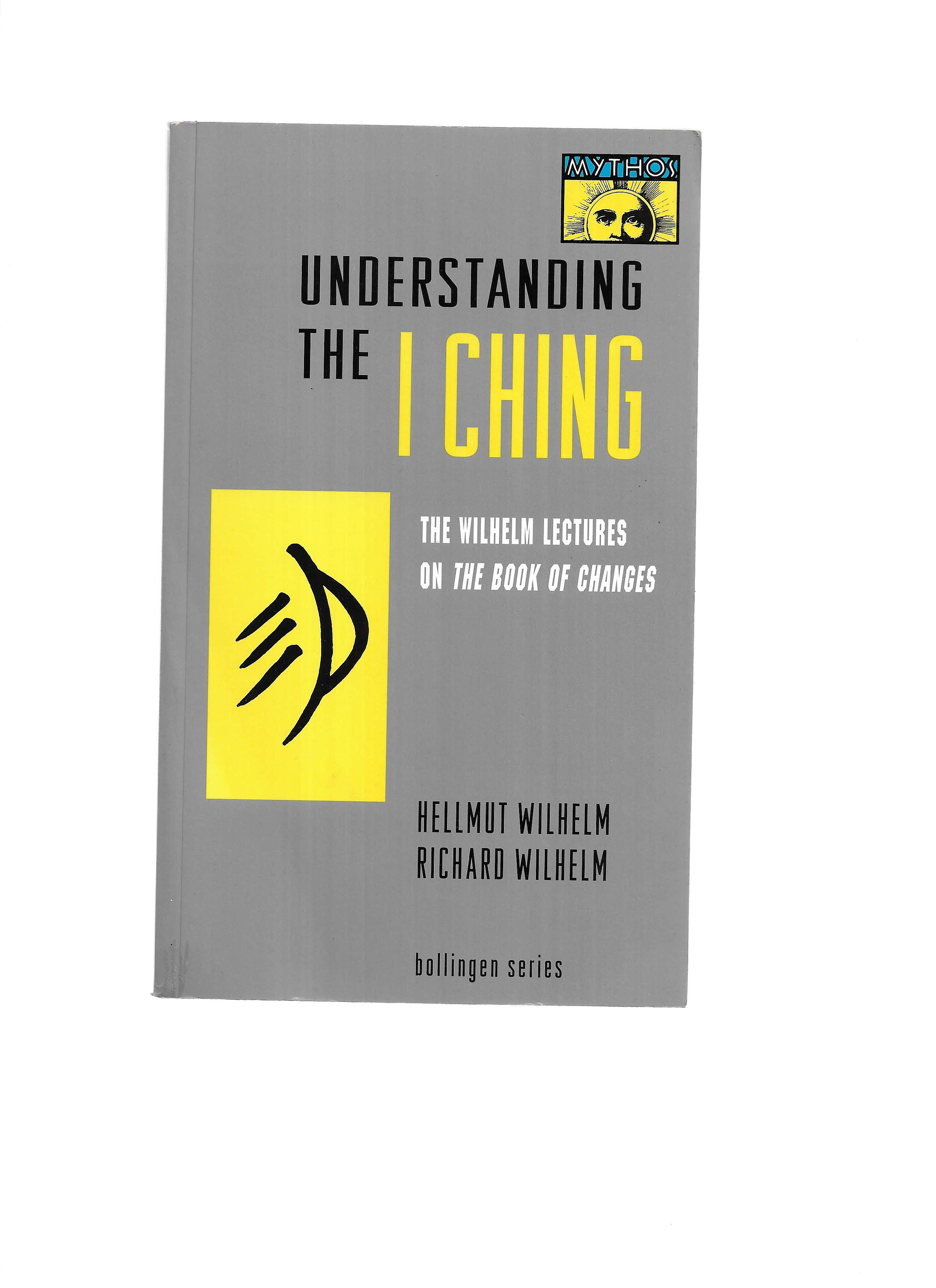 UNDERSTANDING THE I CHING: The Wilhelm Lectures On THE BOOK OF CHANGES. Including ~ Change: Eight Lectures on the I Ching by Hellmut Wilhelm Translated from the German by Cary F. Baynes. Bollingen Series LXII and ~ Lectures on the I Ching: Constancy and Change by Richard Wilhelm. Translated from the German by Irene Eber. Bollingen Series XIX:2 - Wilhelm, Helmut & Richard Wilhelm