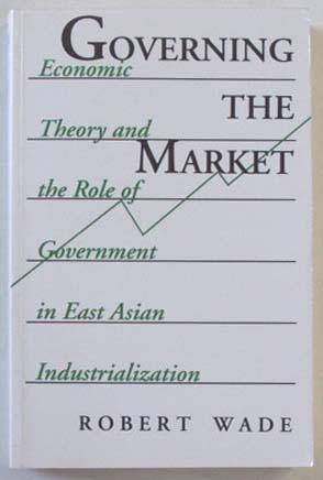 Governing the Market: Economic Theory and the Role of Government in East Asian Industrialization. - Wade, Robert