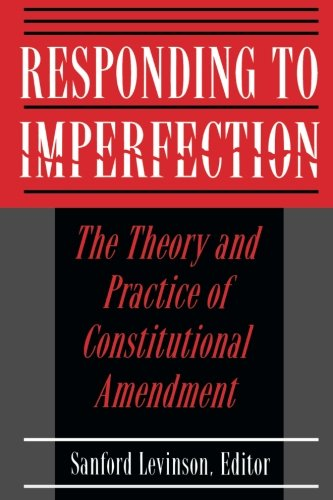 Responding to Imperfection - The Theory and Practice of Constitutional Amendment - Sanford Levinson