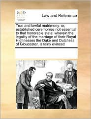 True and Lawful Matrimony: Or, Established Ceremonies Not Essential to That Honorable State: Wherein the Legality of the Marriage of Their Royal