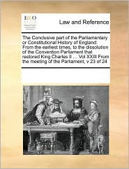 The Conclusive Part of the Parliamentary or Constitutional History of England: From the Earliest Times, to the Dissolution of the Convention Parliamen