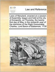 Laws of Maryland, Enacted at a Session of Assembly, Begun and Held at the City of Annapolis, on Thursday, the Twenty First Day of May, in the Sixteent