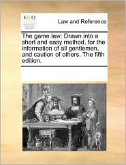 The Game Law: Drawn Into a Short and Easy Method, for the Information of All Gentlemen, and Caution of Others. the Fifth Edition.