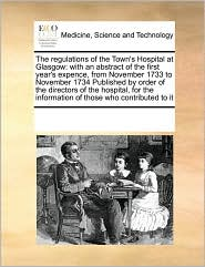 The Regulations of the Town's Hospital at Glasgow: With an Abstract of the First Year's Expence, from November 1733 to November 1734 Published by Orde