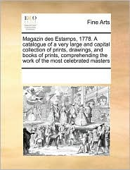 Magazin Des Estamps, 1778. a Catalogue of a Very Large and Capital Collection of Prints, Drawings, and Books of Prints, Comprehending the Work of the