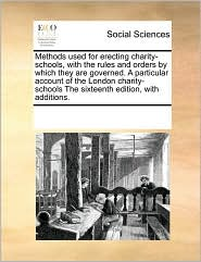Methods Used for Erecting Charity-Schools, with the Rules and Orders by Which They Are Governed. a Particular Account of the London Charity-Schools th