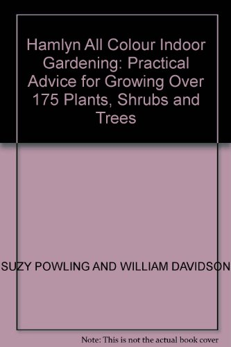 Hamlyn All Colour Indoor Gardening: Practical Advice for Growing Over 175 Plants, Shrubs and Trees - SUZY POWLING AND WILLIAM DAVIDSON