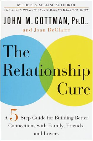 The Relationship Cure: A Five-Step Guide for Building Better Connections with Family, Friends, and Lovers