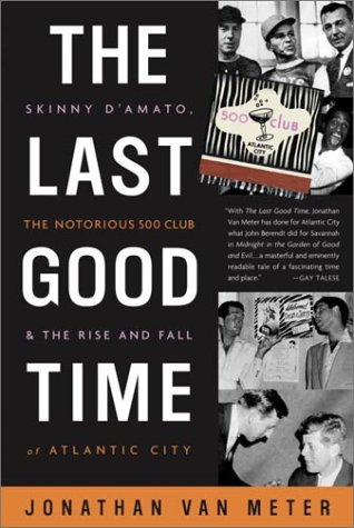 The Last Good Time: Skinny D'Amato, the Notorious 500 Club, & the Rise and Fall of Atlantic City - Jonathan Van Meter
