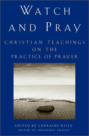 Watch and Pray: Christian Teachings on the Practice of Prayer - Lorraine Kisly