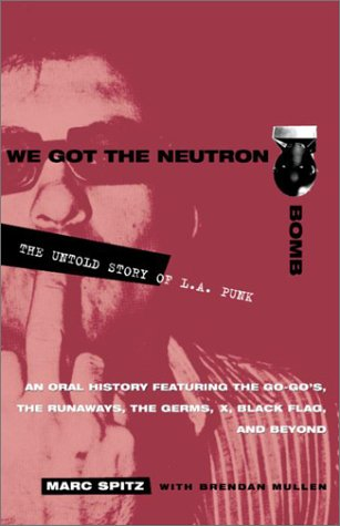 We Got the Neutron Bomb : The Untold Story of L.A. Punk - Marc Spitz, Brendan Mullen