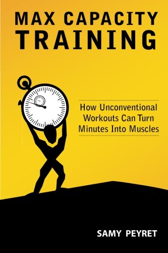 Max Capacity Training: How Unconventional Workouts Can Turn Minutes Into Muscles - Samy Peyret
