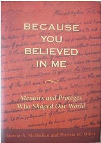 Because You Believed In Me:  Mentors and Proteges Who Shaped Our World - Marcia A. McMullen; Patricia M. Miller