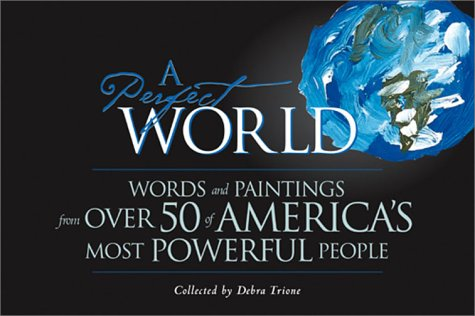 A Perfect World:  Words and Paintings from Over 50 of America's Most Powerful People - Debra Trione