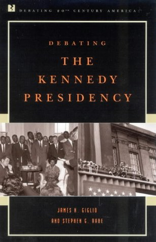 Debating the Kennedy Presidency (Debating Twentieth-Century America) - James N. Giglio; Stephen G. Rabe