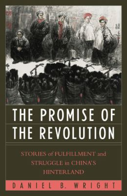 The Promise of the Revolution : Stories of Fulfillment and Struggle in China's Hinterland - Daniel B. Wright