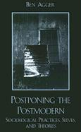 Postponing the Postmodern: Sociological Practices, Selves, and Theories - Agger, Ben
