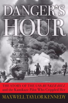 Danger's Hour : The Story of the USS Bunker Hill and the Kamikaze Pilot Who Crippled Her - Maxwell Taylor Kennedy