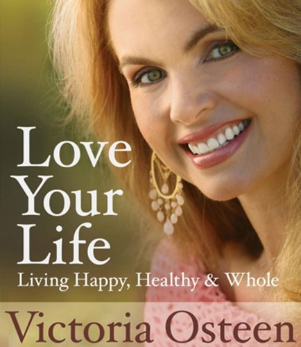 Love Your Life: Living Happy, Healthy, and Whole - Victoria Osteen