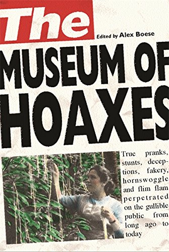 The Museum of Hoaxes: The World's Greatest Hoaxes - Alex Boese