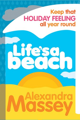 Lifes a Beach: Keep That Holiday Feeling All Year Round - Alexandra Massey