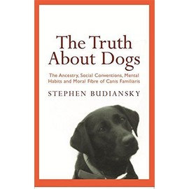 The Truth About Dogs: The Ancestry, Social Conventions, Mental Habits and Moral Fibre of Canis familiaris - Budiansky, Stephen