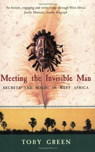 Meeting the Invisible Man: Secrets and Magic in West Africa - Toby Green