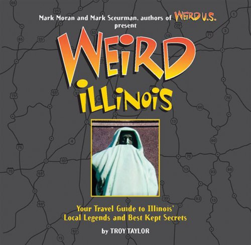Weird Illinois: Your Travel Guide to Illinois' Local Legends and Best Kept Secrets - Troy Taylor, Mark Sceurman