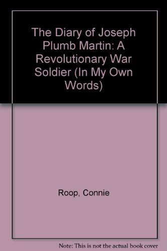 The Diary of Joseph Plumb Martin: A Revolutionary War Soldier (In My Own Words) - Connie Roop; Peter Roop