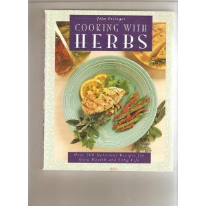 Cooking with Herbs: Over 200 Delicious Recipes for Good Health and Long Life - John Ettinger