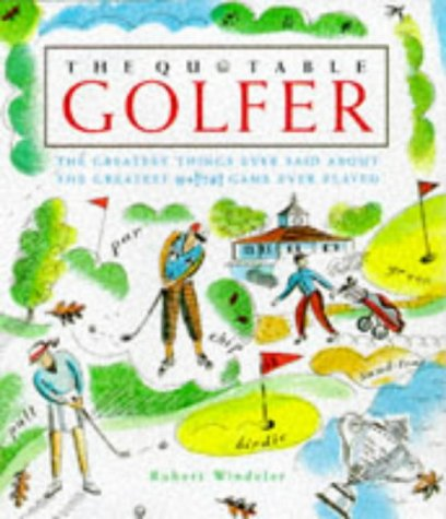The Quotable Golfer: The Greatest Things Ever Said About the Greatest  *!!?#! Game Ever Played - Robert Windeler