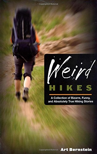 Weird Hikes: A Collection Of Bizarre, Funny, And Absolutely True Hiking Stories - Bernstein, Art