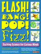 Flash! Bang! Pop! Fizz! Flash! Bang! Pop! Fizz!: Exciting Science for Curious Minds Exciting Science for Curious Minds