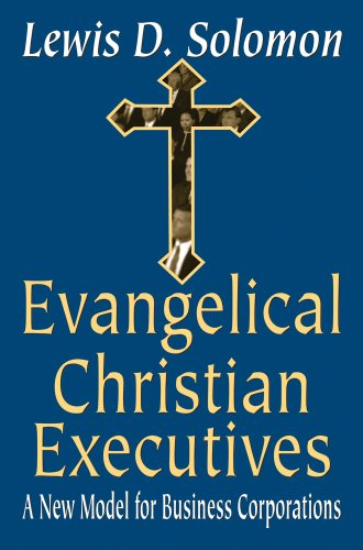 Evangelical Christian Executives: A New Model for Business Corporations - Lewis D. Solomon