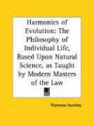 Harmonics of Evolution: The Philosophy of Individual Life, Based Upon Natural Science, as Taught by Modern Masters of the Law - Huntley, Florence