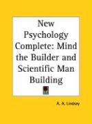 New Psychology Complete: Mind the Builder and Scientific Man Building - Lindsay, A. A.