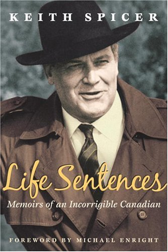 Life Sentences: Memoirs of an Incorrigible Canadian - Keith Spicer