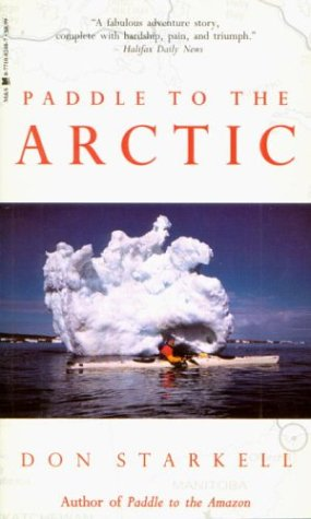 Paddle to the Arctic: The Incredible Story of a Kayak Quest Across the Roof of the World - Don Starkell