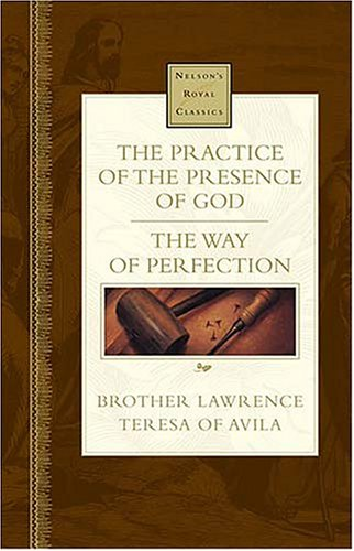 The Practice Of The Presence Of God and The Way Of Perfection (Nelson's Royal Classic) - Teresa of Avila; Brother Lawrence
