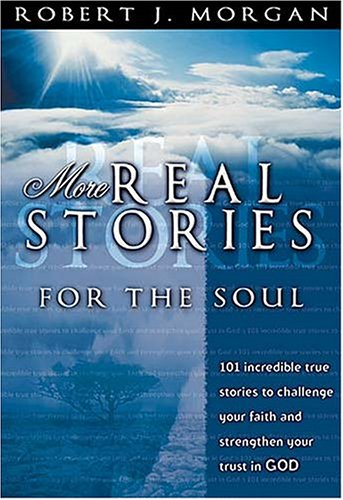 More Real Stories For The Soul 101 Incredible True Stories To Challenge Your Faith And Strengthen Your Trust In God - Robert J. Morgan