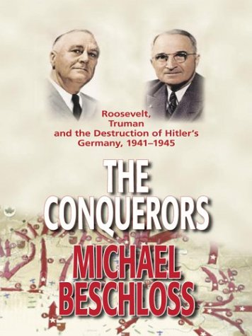 The Conquerors: Roosevelt, Truman, and the Destruction of Hitler's Germany, 1941-1945 - Michael Beschloss