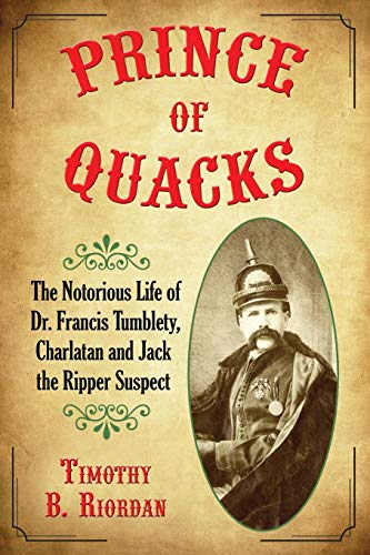Prince of Quacks: The Notorious Life of Dr. Francis Tumblety, Charlatan and Jack the Ripper Suspect (Paperback) - Timothy B. Riordan