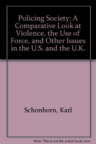 Policing Society a Comparative Look At Violence , the Use of Force, and Other Issues in the U.S. and the U.K. - Karl Schonborn -