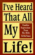 I've Heard That All My Life!: Familiar Expressions from the Bible - Thompson, Ellis D.