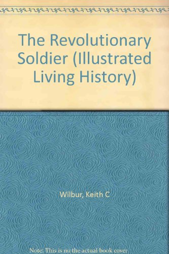 The Revolutionary Soldier: 1775-1783 (Illustrated Living History) - Keith C. Wilbur