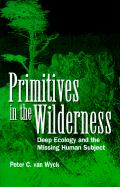 Primitives in the Wilderness: Deep Ecology and the Missing Human Subject