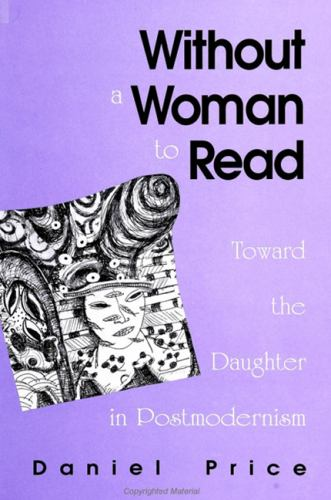 Without a Woman to Read : Toward the Daughter in Postmodernism - Daniel Price