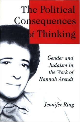 The Political Consequences of Thinking : Gender and Judaism in the Work of Hannah Arendt - Jennifer Ring