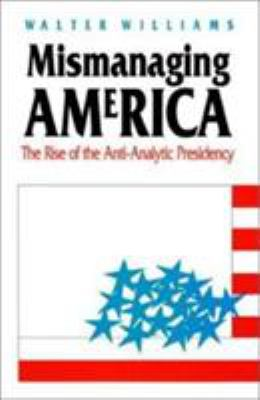 Mismanaging America : The Rise of the Anti-Analytic Presidency - Walter Williams