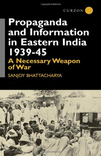 Propaganda and Information in Eastern India 1939-45: A Necessary Weapon of War (Centre of South Asian Studies, School of Oriental and Africa - Sanjoy Bhattacharya